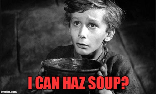 Begging | I CAN HAZ SOUP? | image tagged in begging | made w/ Imgflip meme maker