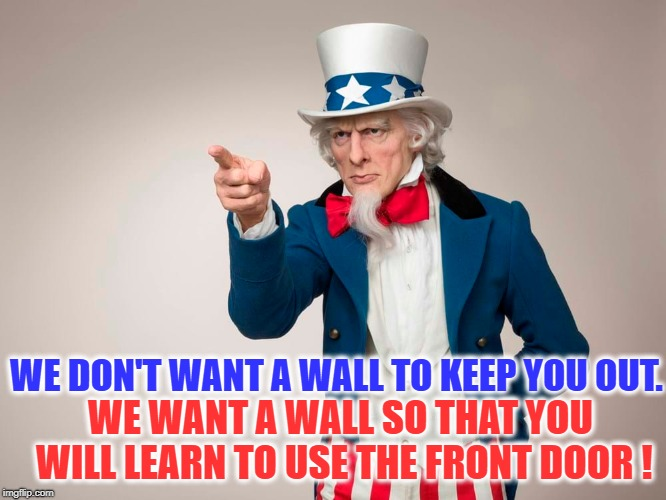 BUILD THE DAMN WALL ! |  WE DON'T WANT A WALL TO KEEP YOU OUT. WE WANT A WALL SO THAT YOU WILL LEARN TO USE THE FRONT DOOR ! | image tagged in politics,the wall,build a wall,build that wall,uncle sam | made w/ Imgflip meme maker