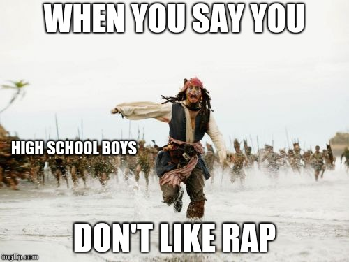Jack Sparrow Being Chased Meme | WHEN YOU SAY YOU DON'T LIKE RAP HIGH SCHOOL BOYS | image tagged in memes,jack sparrow being chased | made w/ Imgflip meme maker