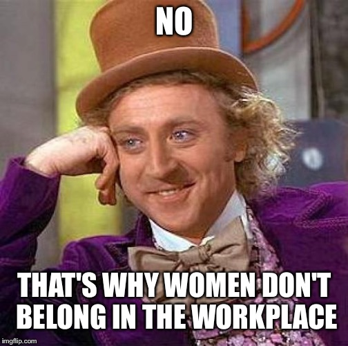 Creepy Condescending Wonka Meme | NO THAT'S WHY WOMEN DON'T BELONG IN THE WORKPLACE | image tagged in memes,creepy condescending wonka | made w/ Imgflip meme maker
