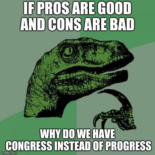 Philosoraptor Meme | IF PROS ARE GOOD AND CONS ARE BAD WHY DO WE HAVE CONGRESS INSTEAD OF PROGRESS | image tagged in memes,philosoraptor | made w/ Imgflip meme maker