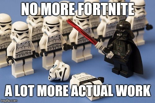 stormtrooper armor | NO MORE FORTNITE A LOT MORE ACTUAL WORK | image tagged in stormtrooper armor | made w/ Imgflip meme maker