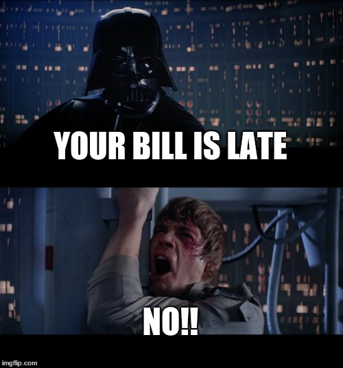 Star Wars No Meme | YOUR BILL IS LATE NO!! | image tagged in memes,star wars no | made w/ Imgflip meme maker