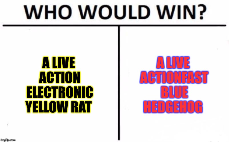 Who Would Win? Meme | A LIVE ACTION ELECTRONIC YELLOW RAT A LIVE ACTIONFAST BLUE HEDGEHOG | image tagged in memes,who would win,meme | made w/ Imgflip meme maker