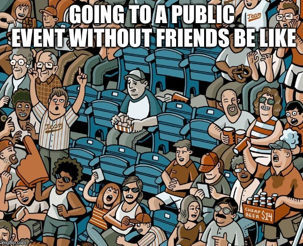 Relateable | GOING TO A PUBLIC EVENT WITHOUT FRIENDS BE LIKE | image tagged in nervous,introvert | made w/ Imgflip meme maker