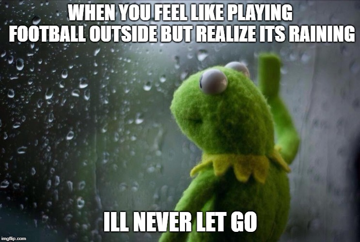 WHEN YOU FEEL LIKE PLAYING FOOTBALL OUTSIDE BUT REALIZE ITS RAINING ILL NEVER LET GO | image tagged in desert sports | made w/ Imgflip meme maker