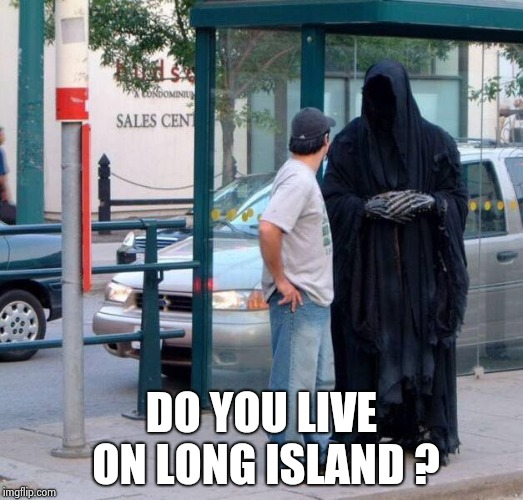Death At Bus Stop | DO YOU LIVE ON LONG ISLAND ? | image tagged in death at bus stop | made w/ Imgflip meme maker