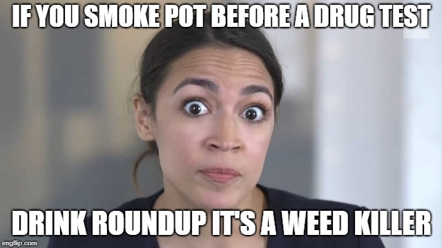 Crazy Alexandria Ocasio-Cortez | IF YOU SMOKE POT BEFORE A DRUG TEST DRINK ROUNDUP IT'S A WEED KILLER | image tagged in crazy alexandria ocasio-cortez | made w/ Imgflip meme maker