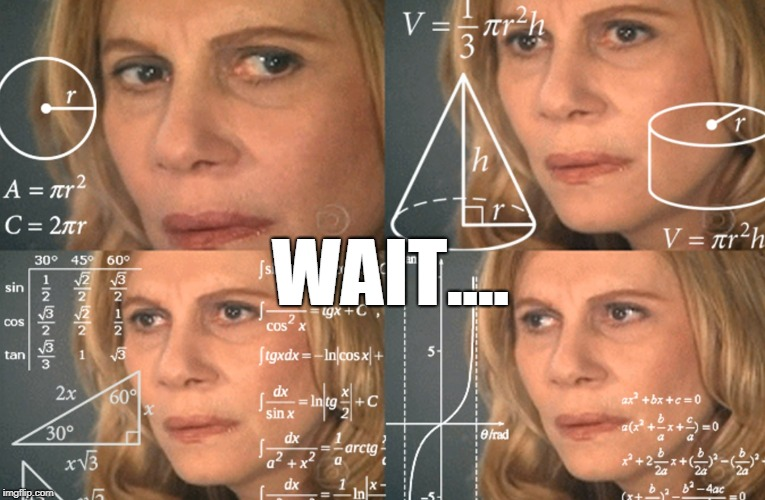 CONFUSED MATH LADY | WAIT.... | image tagged in confused math lady | made w/ Imgflip meme maker