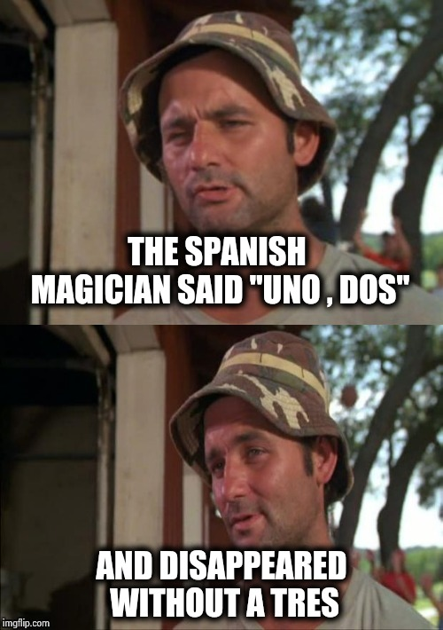 ". . . and for my next trick . . . | THE SPANISH MAGICIAN SAID ""UNO , DOS"" AND DISAPPEARED WITHOUT A TRES 