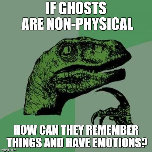 because ghosts | IF GHOSTS ARE NON-PHYSICAL HOW CAN THEY REMEMBER THINGS AND HAVE EMOTIONS? | image tagged in memes,philosoraptor | made w/ Imgflip meme maker