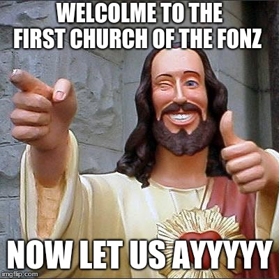 Buddy Christ Meme | WELCOLME TO THE FIRST CHURCH OF THE FONZ NOW LET US AYYYYY | image tagged in memes,buddy christ | made w/ Imgflip meme maker