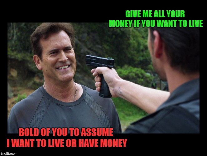 Never make assumptions | GIVE ME ALL YOUR MONEY IF YOU WANT TO LIVE BOLD OF YOU TO ASSUME I WANT TO LIVE OR HAVE MONEY | image tagged in you idiot you can't threaten me with that this is a gun free,memes | made w/ Imgflip meme maker