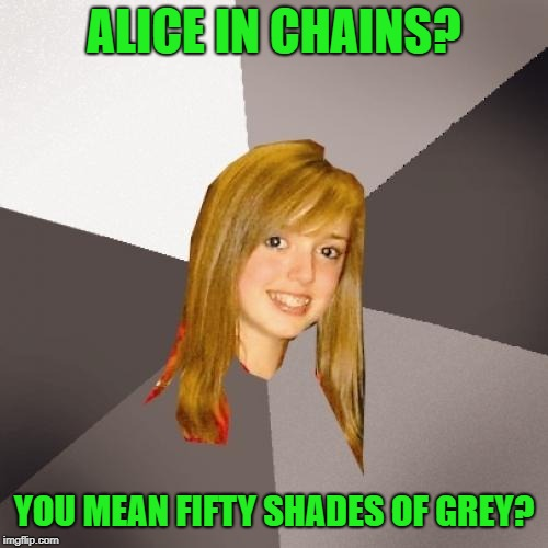 Musically Oblivious 8th Grader Meme | ALICE IN CHAINS? YOU MEAN FIFTY SHADES OF GREY? | image tagged in memes,musically oblivious 8th grader,rock music,funny memes,heavy metal | made w/ Imgflip meme maker
