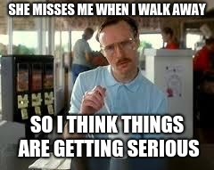 Kip Napoleon Dynamite | SHE MISSES ME WHEN I WALK AWAY SO I THINK THINGS ARE GETTING SERIOUS | image tagged in kip napoleon dynamite | made w/ Imgflip meme maker