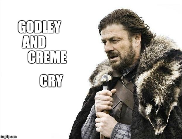 Just Go. | GODLEY AND           CREME CRY | image tagged in memes,brace yourselves x is coming,good stuff,back in my day,music,golden | made w/ Imgflip meme maker