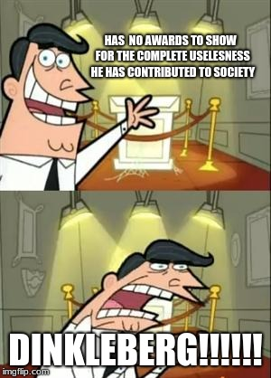 This Is Where I'd Put My Trophy If I Had One Meme | HAS  NO AWARDS TO SHOW  FOR THE COMPLETE USELESNESS HE HAS CONTRIBUTED TO SOCIETY DINKLEBERG!!!!!! | image tagged in memes,this is where i'd put my trophy if i had one | made w/ Imgflip meme maker