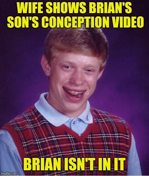 Bad Luck Brian Meme | WIFE SHOWS BRIAN'S SON'S CONCEPTION VIDEO BRIAN ISN'T IN IT | image tagged in memes,bad luck brian | made w/ Imgflip meme maker