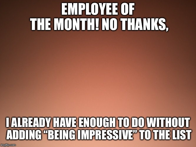 "Work sux | EMPLOYEE OF THE MONTH! NO THANKS, I ALREADY HAVE ENOUGH TO DO WITHOUT ADDING ""BEING IMPRESSIVE"" TO THE LIST 