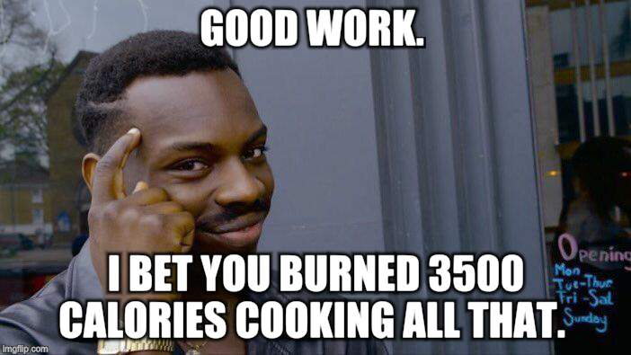 Roll Safe Think About It Meme | GOOD WORK. I BET YOU BURNED 3500 CALORIES COOKING ALL THAT. | image tagged in memes,roll safe think about it | made w/ Imgflip meme maker