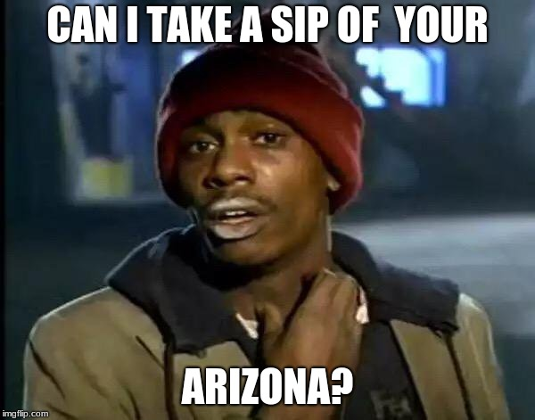 Y'all Got Any More Of That Meme | CAN I TAKE A SIP OF  YOUR ARIZONA? | image tagged in memes,y'all got any more of that | made w/ Imgflip meme maker