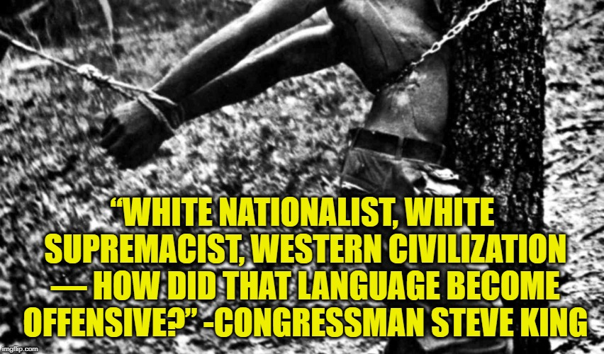 "Any Other Questions, Mr. King? | ""WHITE NATIONALIST, WHITE SUPREMACIST, WESTERN CIVILIZATION — HOW DID THAT LANGUAGE BECOME OFFENSIVE?"" -CONGRESSMAN STEVE KING 