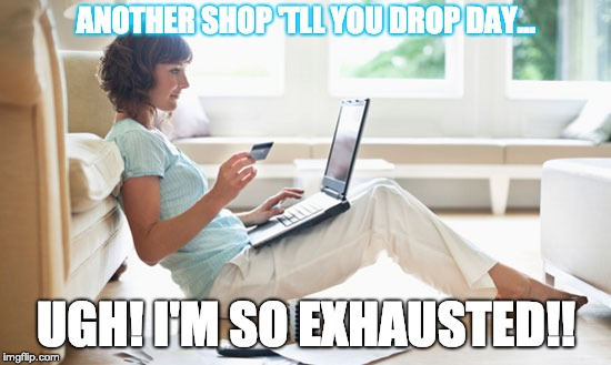 Online Shopping | ANOTHER SHOP 'TLL YOU DROP DAY... UGH! I'M SO EXHAUSTED!! | image tagged in online shopping | made w/ Imgflip meme maker
