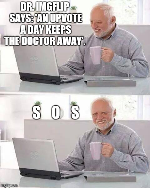 DR. IMGFLIP SAYS: 'AN UPVOTE A DAY KEEPS THE DOCTOR AWAY'. S    O    S | image tagged in memes,hide the pain harold | made w/ Imgflip meme maker