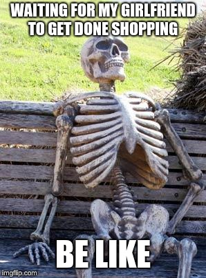 Waiting Skeleton Meme | WAITING FOR MY GIRLFRIEND TO GET DONE SHOPPING BE LIKE | image tagged in memes,waiting skeleton | made w/ Imgflip meme maker