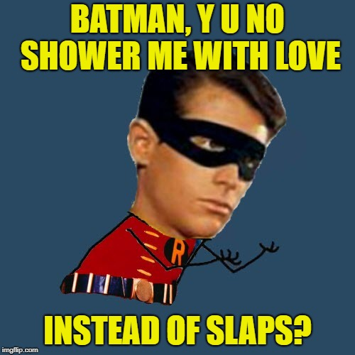 All he wants is love | BATMAN, Y U NO SHOWER ME WITH LOVE INSTEAD OF SLAPS? | image tagged in y u no robin,memes,make love not slaps,funny,batman and robin | made w/ Imgflip meme maker