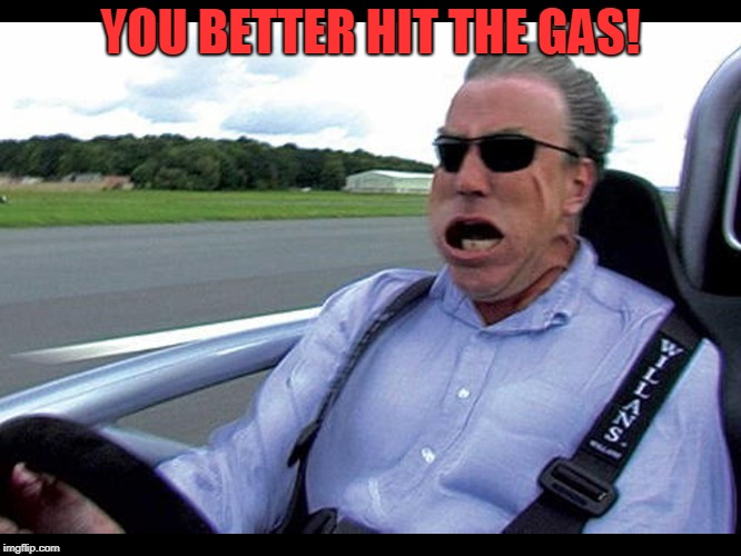 Jeremy clarkson speed | YOU BETTER HIT THE GAS! | image tagged in jeremy clarkson speed | made w/ Imgflip meme maker