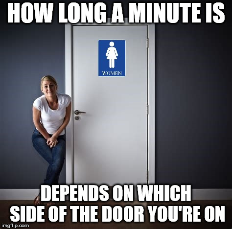 HOW LONG A MINUTE IS DEPENDS ON WHICH SIDE OF THE DOOR YOU'RE ON | image tagged in restroom | made w/ Imgflip meme maker