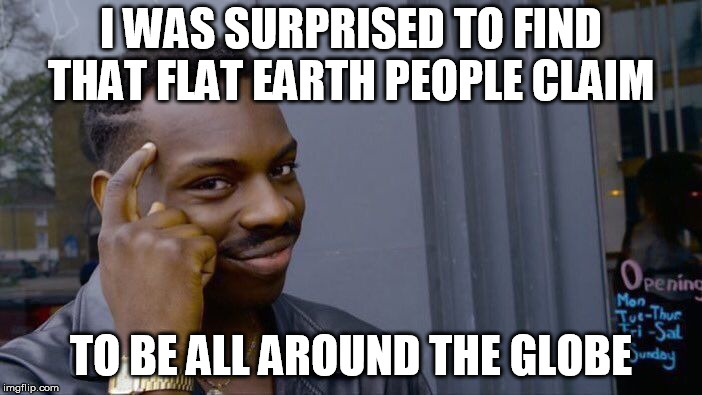 Roll Safe Think About It Meme | I WAS SURPRISED TO FIND THAT FLAT EARTH PEOPLE CLAIM TO BE ALL AROUND THE GLOBE | image tagged in memes,roll safe think about it | made w/ Imgflip meme maker