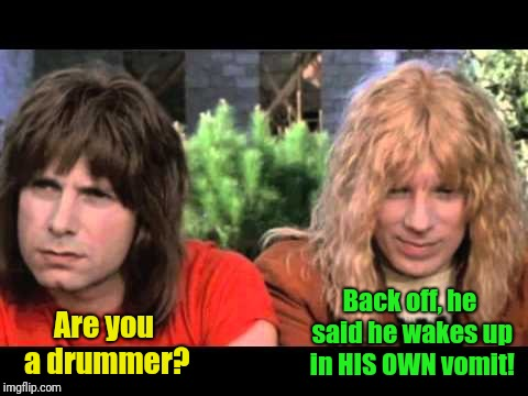 Are you a drummer? Back off, he said he wakes up in HIS OWN vomit! | made w/ Imgflip meme maker