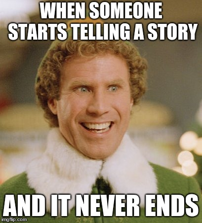 Buddy The Elf | WHEN SOMEONE STARTS TELLING A STORY AND IT NEVER ENDS | image tagged in memes,buddy the elf | made w/ Imgflip meme maker