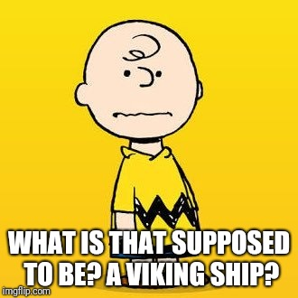 charlie brown | WHAT IS THAT SUPPOSED TO BE? A VIKING SHIP? | image tagged in charlie brown | made w/ Imgflip meme maker