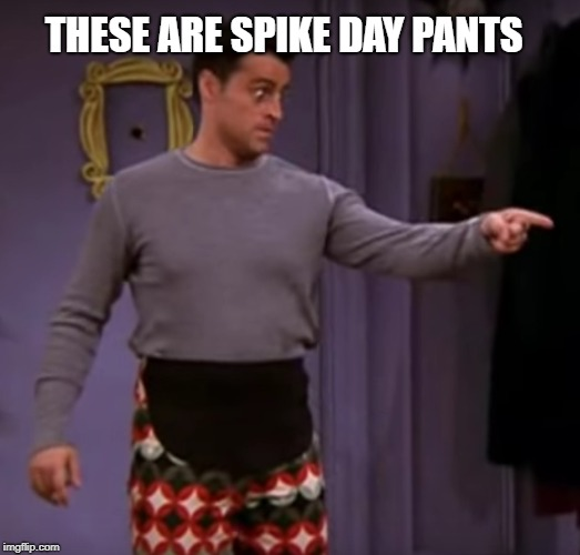 Spike Day Pants | THESE ARE SPIKE DAY PANTS | image tagged in cheat day,spike day,friends,thanksgiving,thanksgiving pants | made w/ Imgflip meme maker
