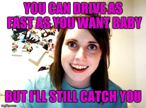 Overly Attached Girlfriend Meme | YOU CAN DRIVE AS FAST AS YOU WANT BABY BUT I'LL STILL CATCH YOU | image tagged in memes,overly attached girlfriend | made w/ Imgflip meme maker