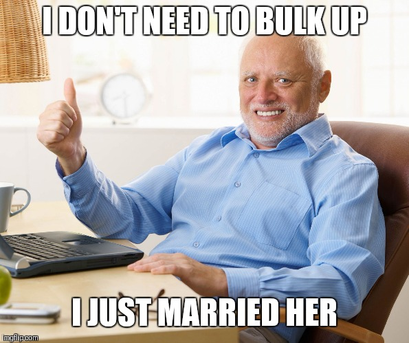 Hide the pain harold | I DON'T NEED TO BULK UP I JUST MARRIED HER | image tagged in hide the pain harold | made w/ Imgflip meme maker