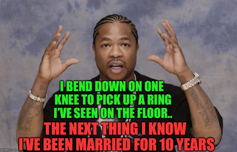 Xibit Aliens | I BEND DOWN ON ONE KNEE TO PICK UP A RING I'VE SEEN ON THE FLOOR.. THE NEXT THING I KNOW I'VE BEEN MARRIED FOR 10 YEARS | image tagged in xibit aliens | made w/ Imgflip meme maker