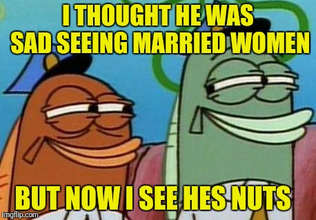 spongebob cop fish | I THOUGHT HE WAS SAD SEEING MARRIED WOMEN BUT NOW I SEE HES NUTS | image tagged in spongebob cop fish | made w/ Imgflip meme maker