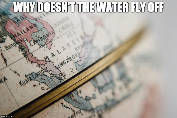 Map-Globe | WHY DOESN'T THE WATER FLY OFF | image tagged in map-globe | made w/ Imgflip meme maker
