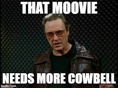 Needs More Cowbell | THAT MOOVIE NEEDS MORE COWBELL | image tagged in needs more cowbell | made w/ Imgflip meme maker
