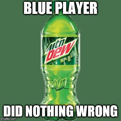 Mountain dew | BLUE PLAYER DID NOTHING WRONG | image tagged in mountain dew | made w/ Imgflip meme maker