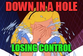 DOWN IN A HOLE LOSING CONTROL | image tagged in alice in wonderland | made w/ Imgflip meme maker