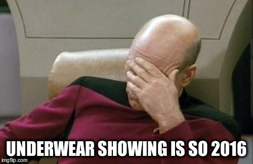 Captain Picard Facepalm Meme | UNDERWEAR SHOWING IS SO 2016 | image tagged in memes,captain picard facepalm | made w/ Imgflip meme maker