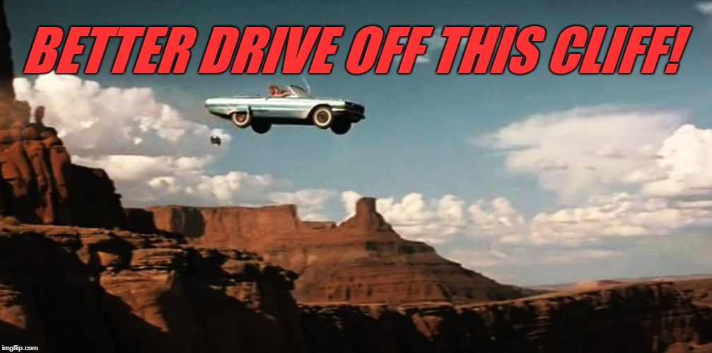 Thelma and Louise Airborne | BETTER DRIVE OFF THIS CLIFF! | image tagged in thelma and louise airborne | made w/ Imgflip meme maker