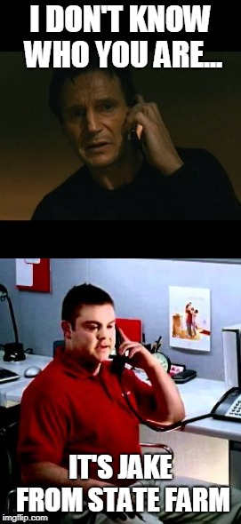 Liam vs Jake | I DON'T KNOW WHO YOU ARE... IT'S JAKE FROM STATE FARM | image tagged in jake from state farm,liam neeson taken,vs,memes | made w/ Imgflip meme maker