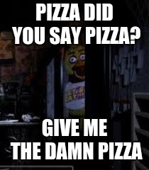 Chica Looking In Window FNAF | PIZZA DID YOU SAY PIZZA? GIVE ME THE DAMN PIZZA | image tagged in chica looking in window fnaf | made w/ Imgflip meme maker