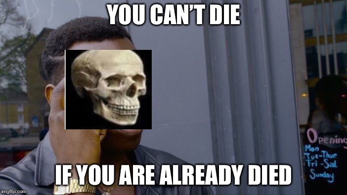 Roll Safe Think About It Meme | YOU CAN'T DIE IF YOU ARE ALREADY DIED | image tagged in memes,roll safe think about it | made w/ Imgflip meme maker